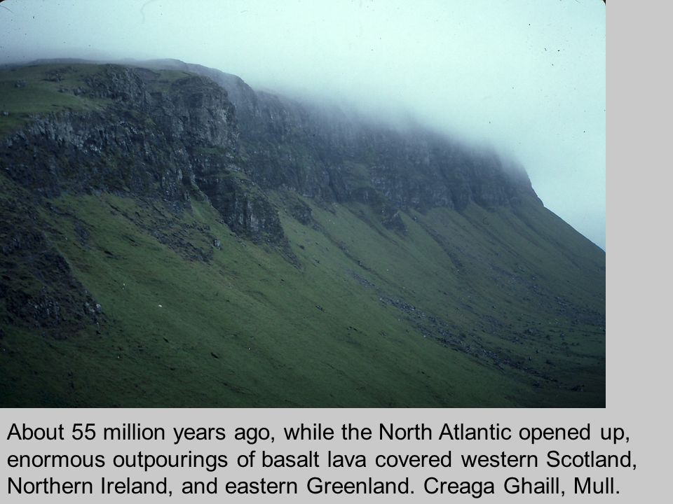 About 55 million years ago, while the North Atlantic opened up, enormous outpourings of basalt lava covered western Scotland, Northern Ireland, and eastern Greenland.
