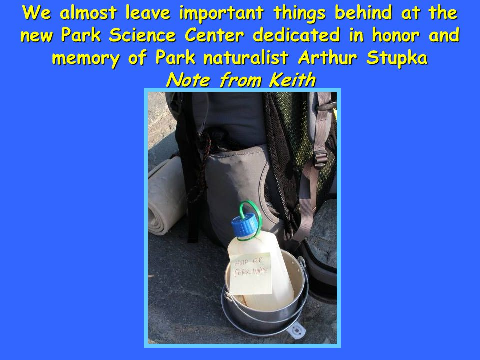 We almost leave important things behind at the new Park Science Center dedicated in honor and memory of Park naturalist Arthur Stupka Note from Keith