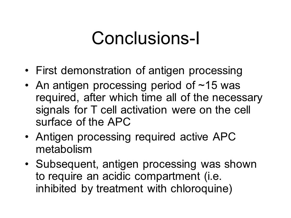 Conclusions-I First demonstration of antigen processing An antigen processing period of ~15 was required, after which time all of the necessary signals for T cell activation were on the cell surface of the APC Antigen processing required active APC metabolism Subsequent, antigen processing was shown to require an acidic compartment (i.e.