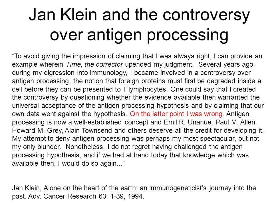 Jan Klein and the controversy over antigen processing To avoid giving the impression of claiming that I was always right, I can provide an example wherein Time, the corrector upended my judgment.