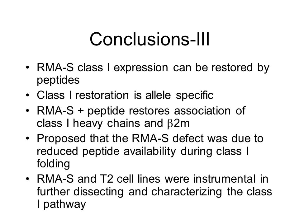 Conclusions-III RMA-S class I expression can be restored by peptides Class I restoration is allele specific RMA-S + peptide restores association of class I heavy chains and  2m Proposed that the RMA-S defect was due to reduced peptide availability during class I folding RMA-S and T2 cell lines were instrumental in further dissecting and characterizing the class I pathway