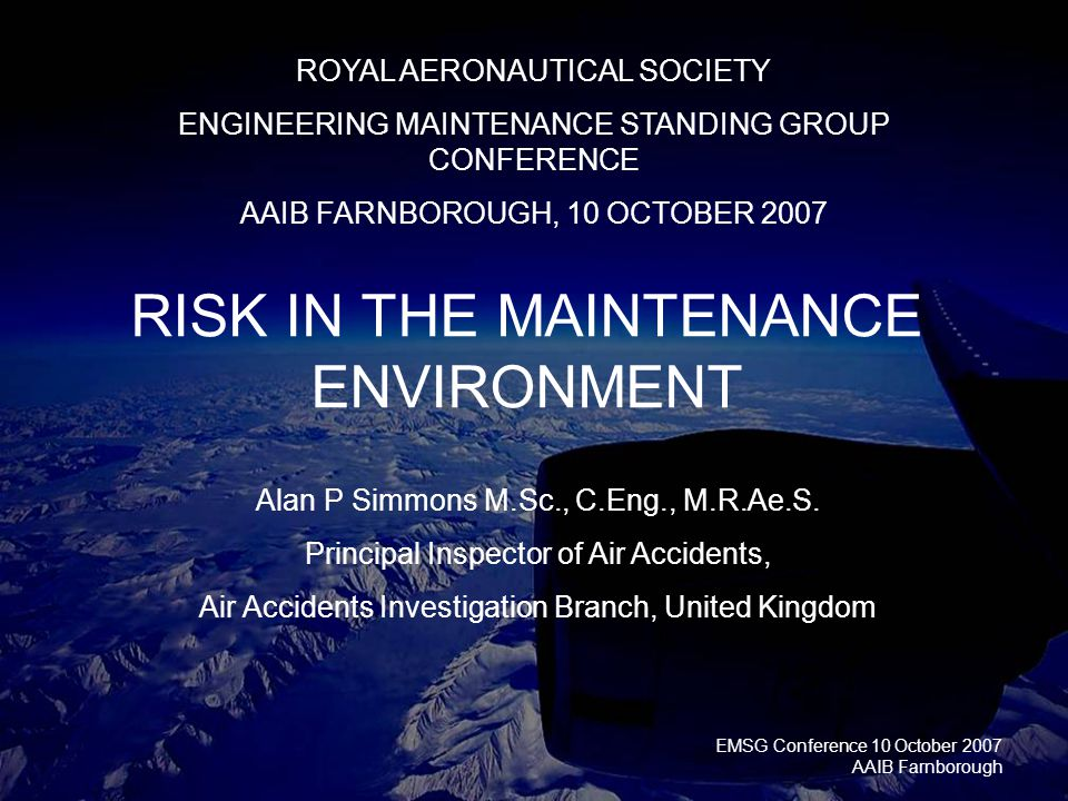 EMSG Conference 10 October 2007 AAIB Farnborough RISK IN THE MAINTENANCE ENVIRONMENT ROYAL AERONAUTICAL SOCIETY ENGINEERING MAINTENANCE STANDING GROUP CONFERENCE AAIB FARNBOROUGH, 10 OCTOBER 2007 Alan P Simmons M.Sc., C.Eng., M.R.Ae.S.