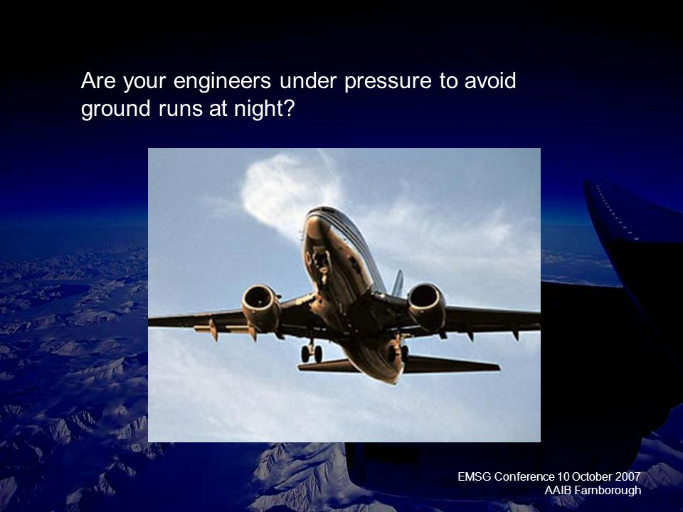 EMSG Conference 10 October 2007 AAIB Farnborough Are your engineers under pressure to avoid ground runs at night?