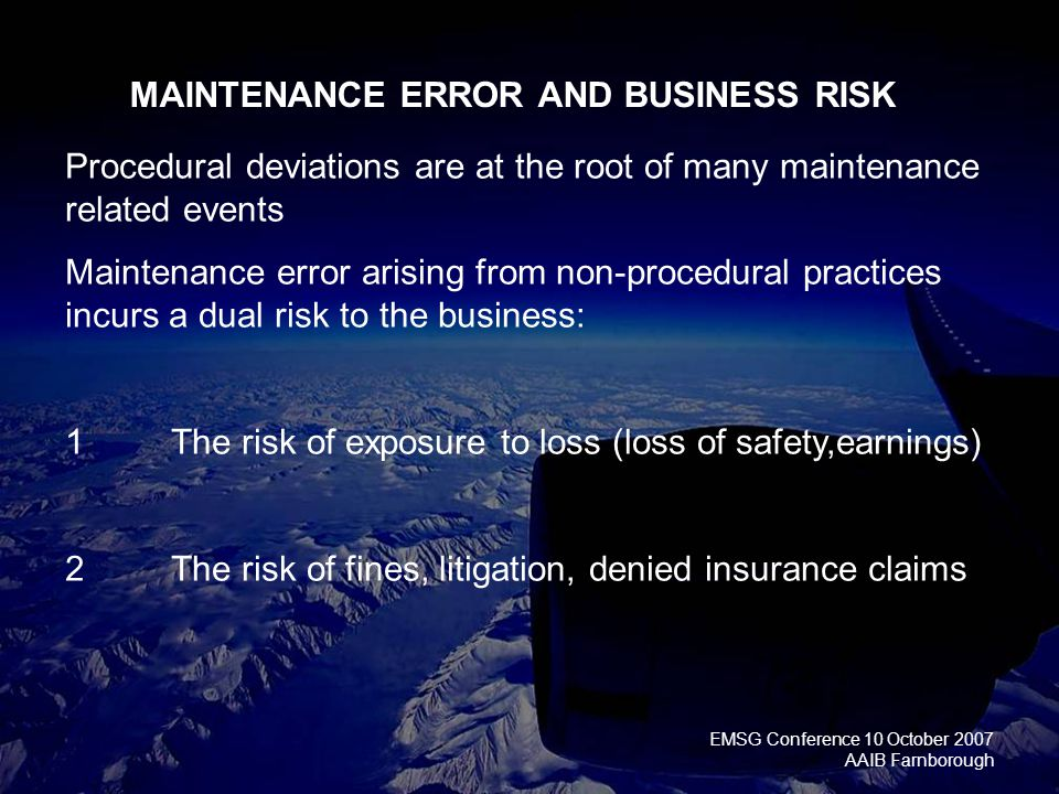 EMSG Conference 10 October 2007 AAIB Farnborough MAINTENANCE ERROR AND BUSINESS RISK Procedural deviations are at the root of many maintenance related events Maintenance error arising from non-procedural practices incurs a dual risk to the business: 1 The risk of exposure to loss (loss of safety,earnings) 2The risk of fines, litigation, denied insurance claims