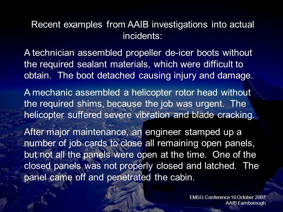 EMSG Conference 10 October 2007 AAIB Farnborough Recent examples from AAIB investigations into actual incidents: A technician assembled propeller de-icer boots without the required sealant materials, which were difficult to obtain.