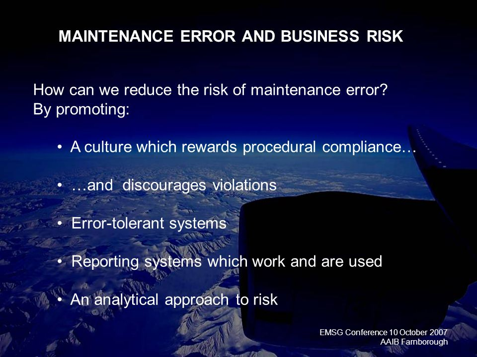 EMSG Conference 10 October 2007 AAIB Farnborough How can we reduce the risk of maintenance error.