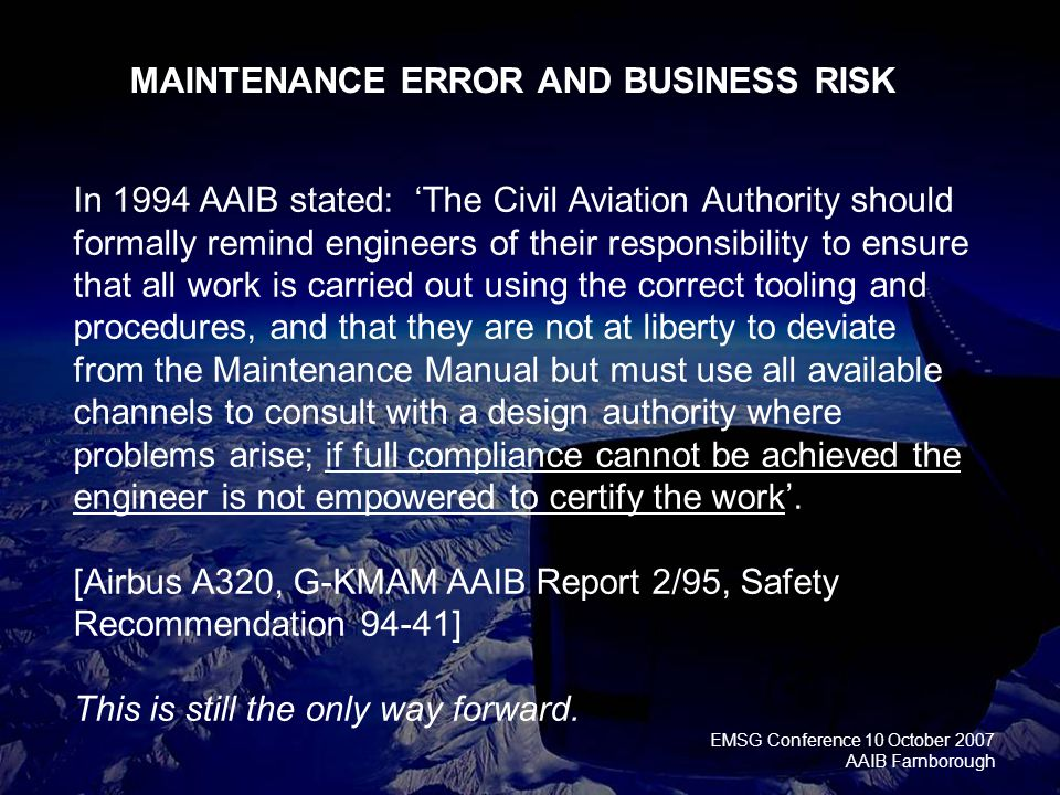 EMSG Conference 10 October 2007 AAIB Farnborough In 1994 AAIB stated: 'The Civil Aviation Authority should formally remind engineers of their responsibility to ensure that all work is carried out using the correct tooling and procedures, and that they are not at liberty to deviate from the Maintenance Manual but must use all available channels to consult with a design authority where problems arise; if full compliance cannot be achieved the engineer is not empowered to certify the work'.