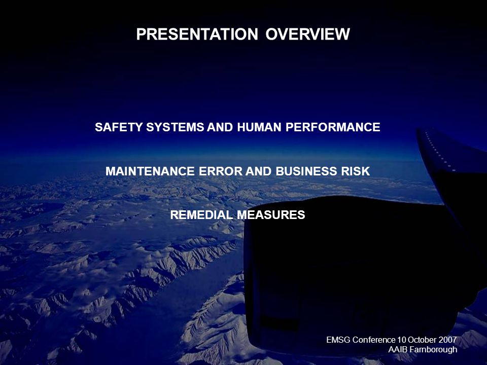 EMSG Conference 10 October 2007 AAIB Farnborough PRESENTATION OVERVIEW SAFETY SYSTEMS AND HUMAN PERFORMANCE MAINTENANCE ERROR AND BUSINESS RISK REMEDIAL MEASURES