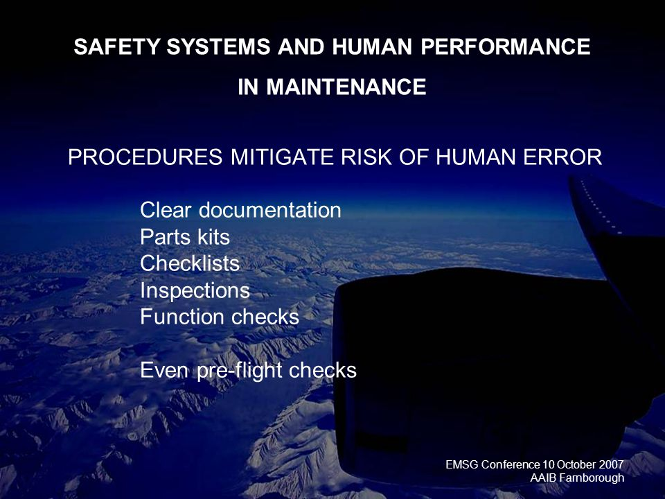 EMSG Conference 10 October 2007 AAIB Farnborough PROCEDURES MITIGATE RISK OF HUMAN ERROR Clear documentation Parts kits Checklists Inspections Function checks Even pre-flight checks SAFETY SYSTEMS AND HUMAN PERFORMANCE IN MAINTENANCE