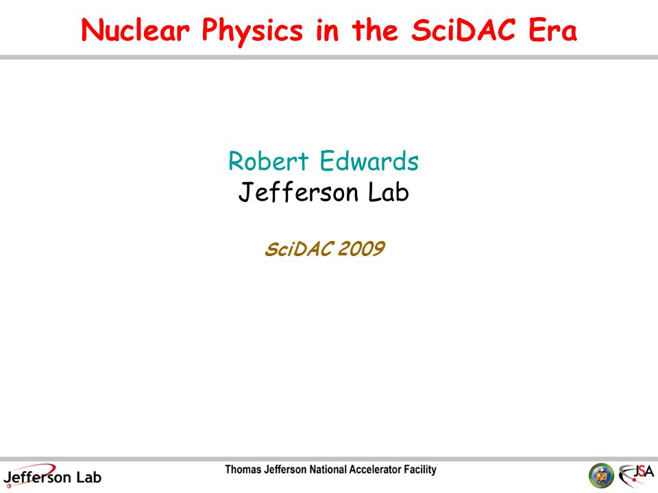 Nuclear Physics in the SciDAC Era Robert Edwards Jefferson Lab SciDAC 2009 TexPoint fonts used in EMF.