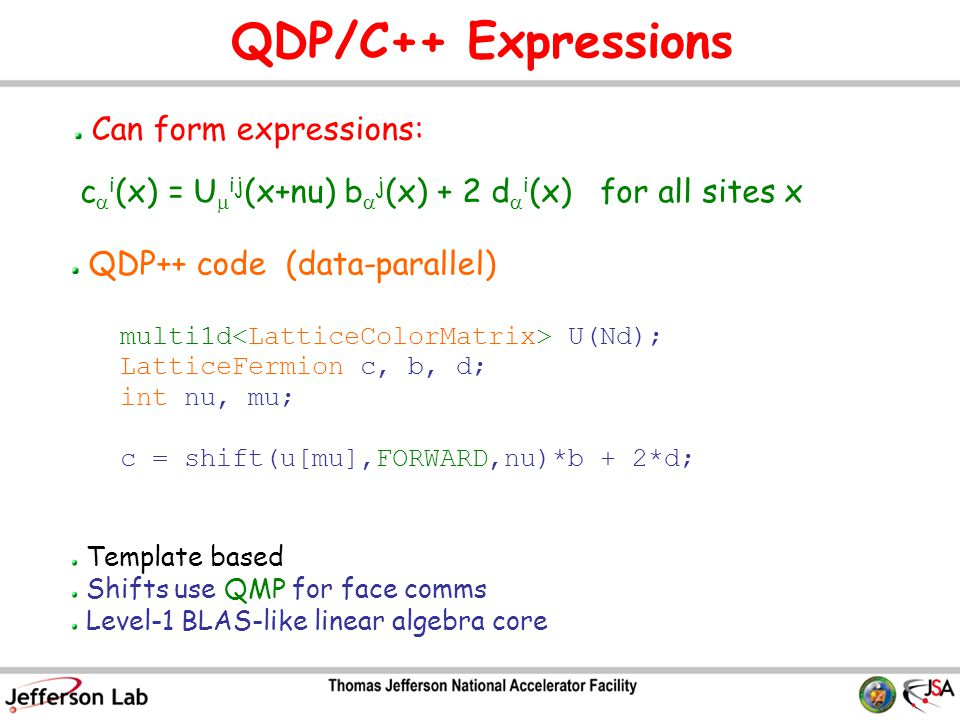 QDP/C++ Expressions Can form expressions: c  i (x) = U  ij (x+nu) b  j (x) + 2 d  i (x) for all sites x multi1d U(Nd); LatticeFermion c, b, d; int nu, mu; c = shift(u[mu],FORWARD,nu)*b + 2*d; QDP++ code (data-parallel) Template based Shifts use QMP for face comms Level-1 BLAS-like linear algebra core