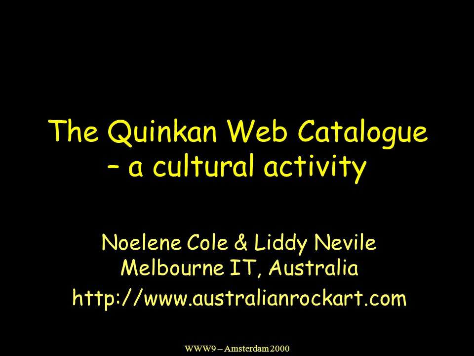 WWW9 – Amsterdam 2000 The Quinkan Web Catalogue – a cultural activity Noelene Cole & Liddy Nevile Melbourne IT, Australia http://www.australianrockart