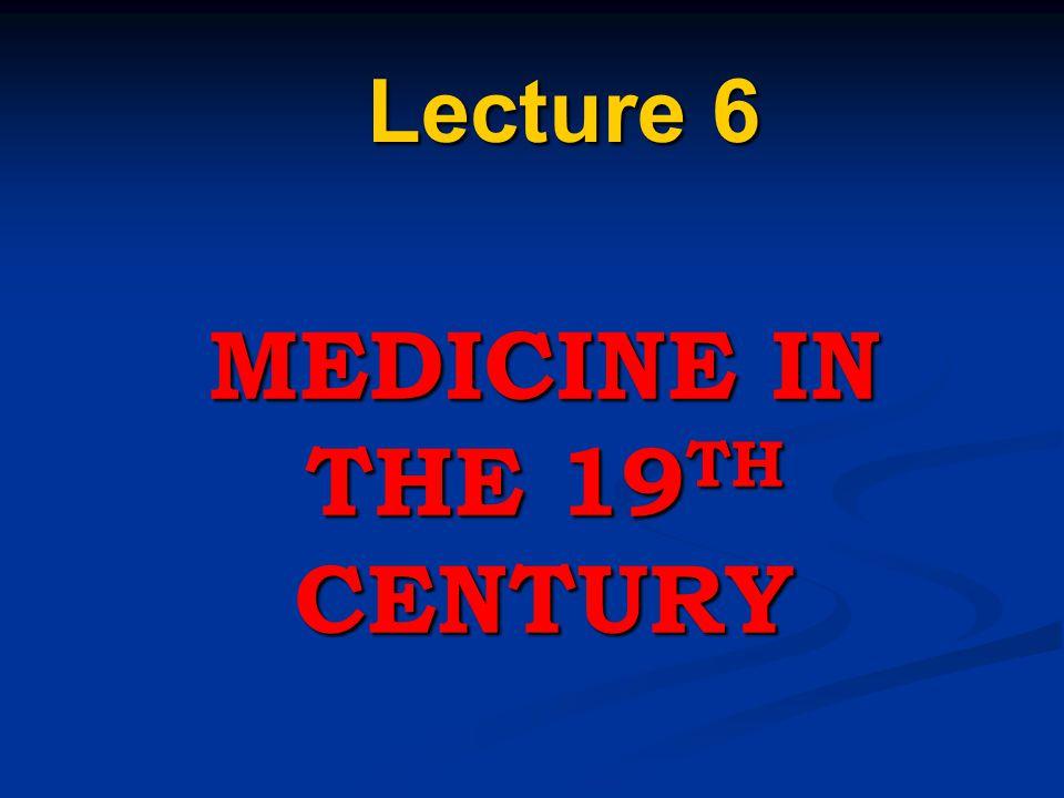 MEDICINE IN THE 19 TH CENTURY Lecture 6