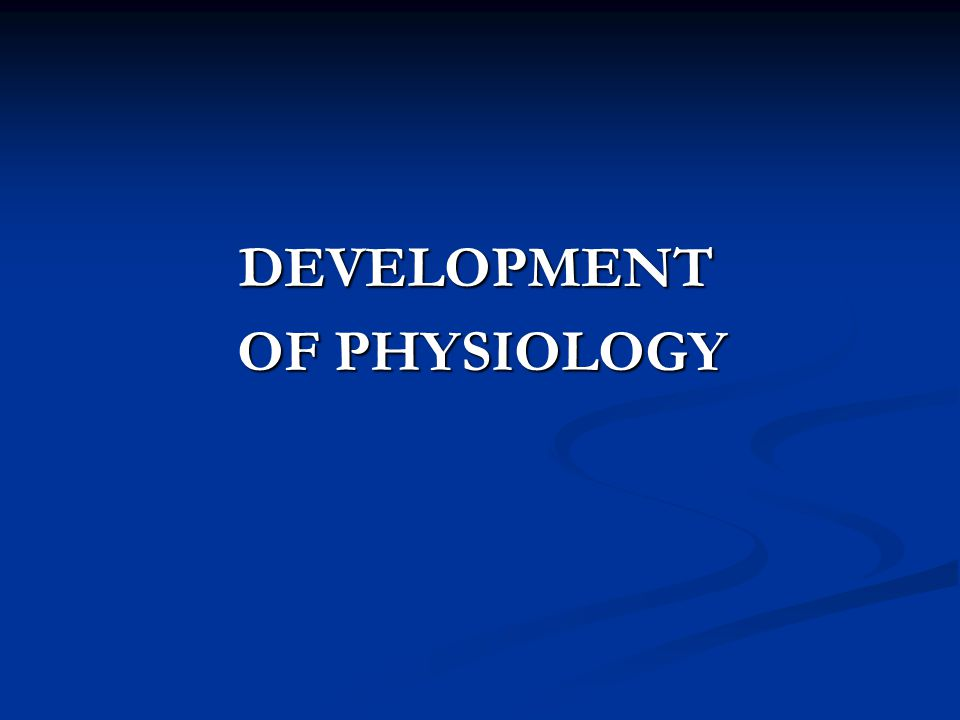 DEVELOPMENT OF PHYSIOLOGY
