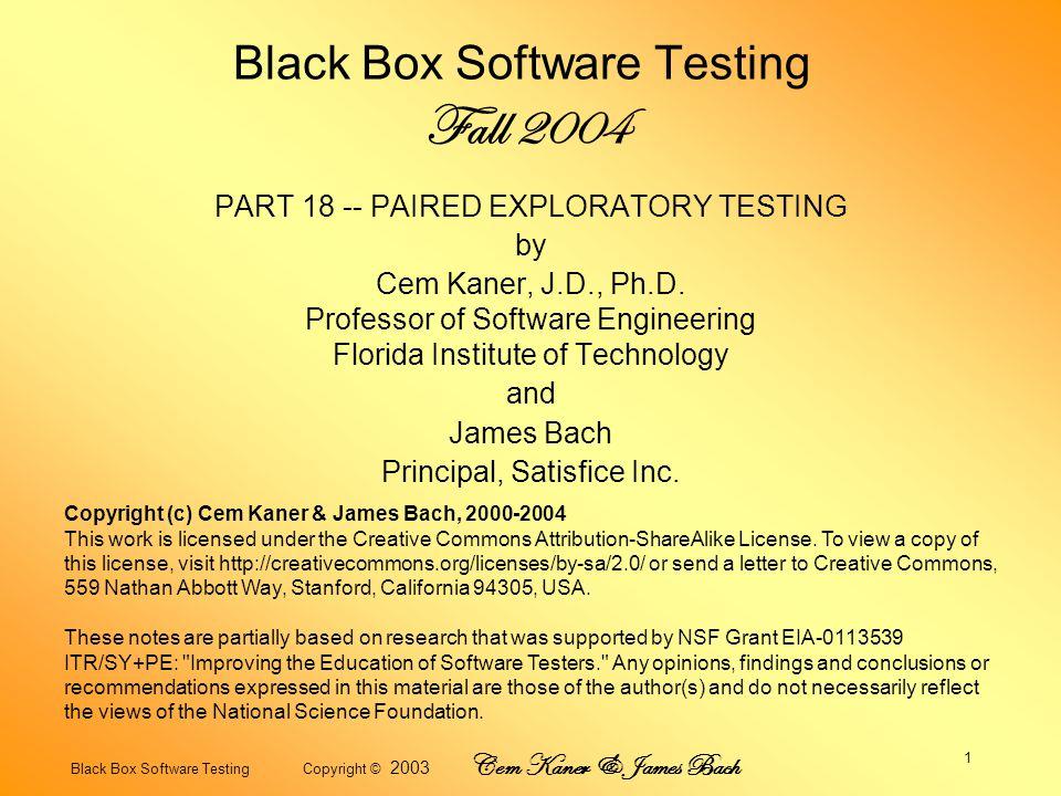 Black Box Software Testing Copyright © 2003 Cem Kaner & James Bach 1 Black Box Software Testing Fall 2004 PART 18 -- PAIRED EXPLORATORY TESTING by Cem Kaner, J.D., Ph.D.