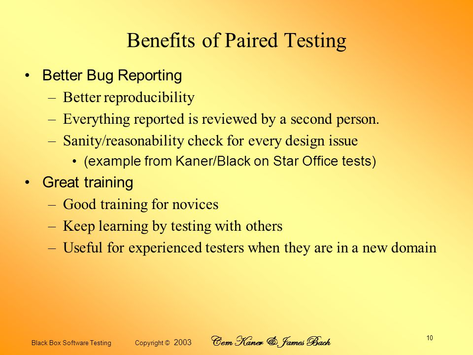 Black Box Software Testing Copyright © 2003 Cem Kaner & James Bach 10 Benefits of Paired Testing Better Bug Reporting –Better reproducibility –Everything reported is reviewed by a second person.