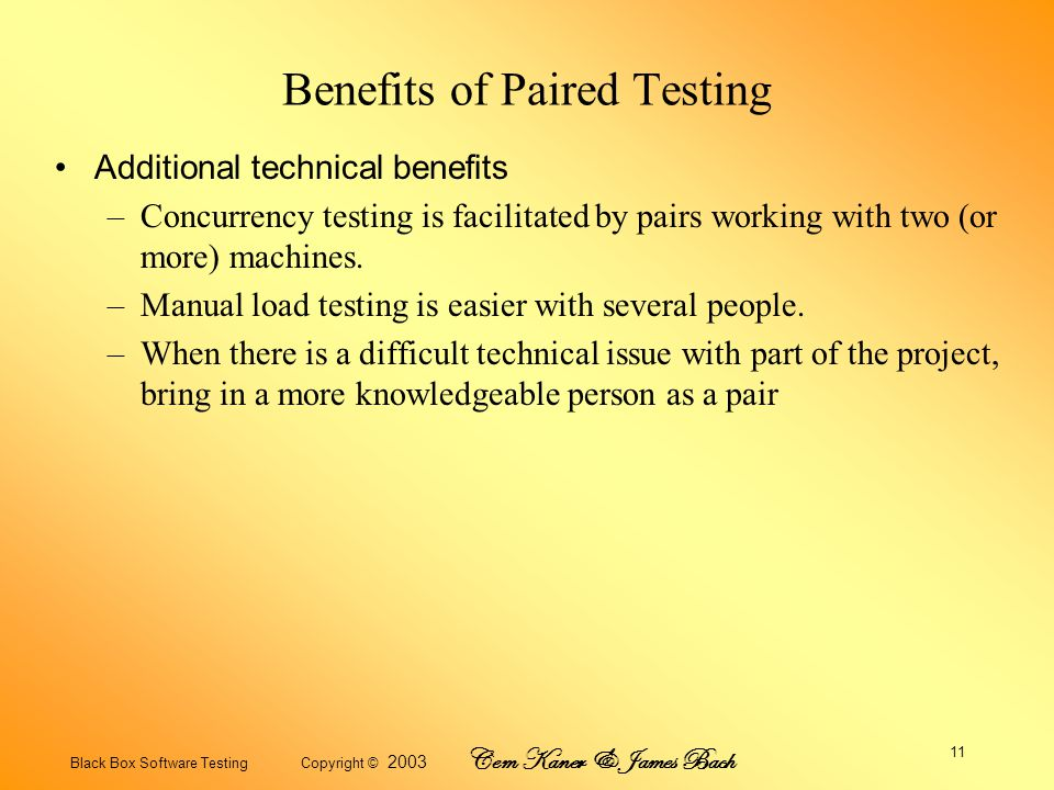 Black Box Software Testing Copyright © 2003 Cem Kaner & James Bach 11 Benefits of Paired Testing Additional technical benefits –Concurrency testing is facilitated by pairs working with two (or more) machines.