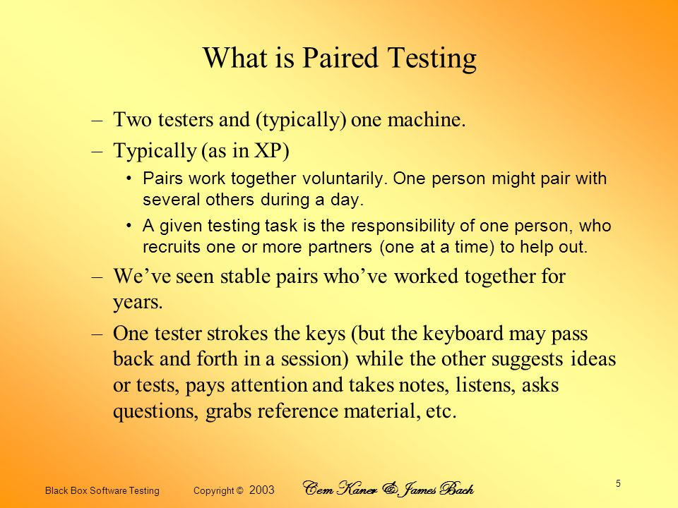 Black Box Software Testing Copyright © 2003 Cem Kaner & James Bach 5 What is Paired Testing –Two testers and (typically) one machine.