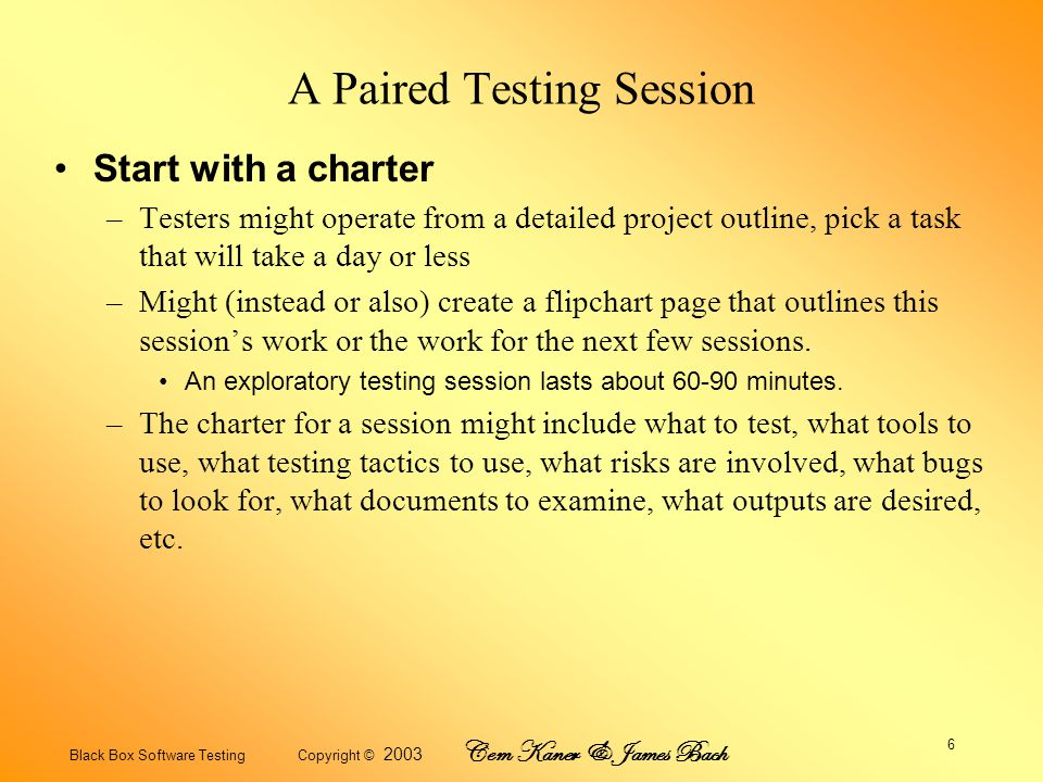 Black Box Software Testing Copyright © 2003 Cem Kaner & James Bach 7 Benefits of Paired Testing –Pair testing is different from many other kinds of pair work because testing is an *idea generation activity* rather than a plan implementation activity.