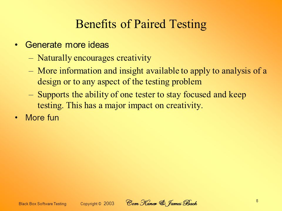 Black Box Software Testing Copyright © 2003 Cem Kaner & James Bach 9 Benefits of Paired Testing Helps the tester stay on task.
