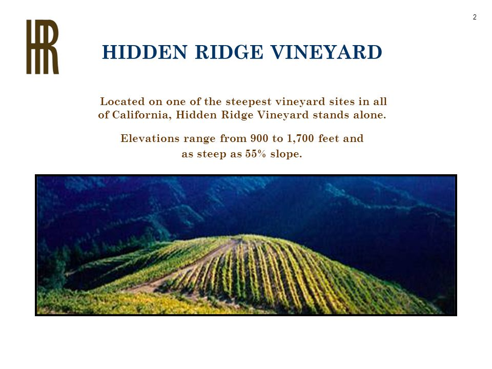 Located on one of the steepest vineyard sites in all of California, Hidden Ridge Vineyard stands alone. Elevations range from 900 to 1,700 feet and as