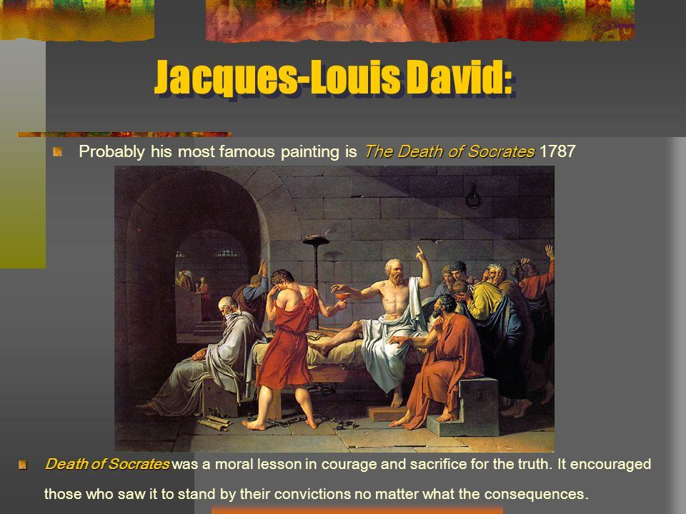 Jacques-Louis David: The Death of Socrates Probably his most famous painting is The Death of Socrates 1787 Death of Socrates Death of Socrates was a moral lesson in courage and sacrifice for the truth.
