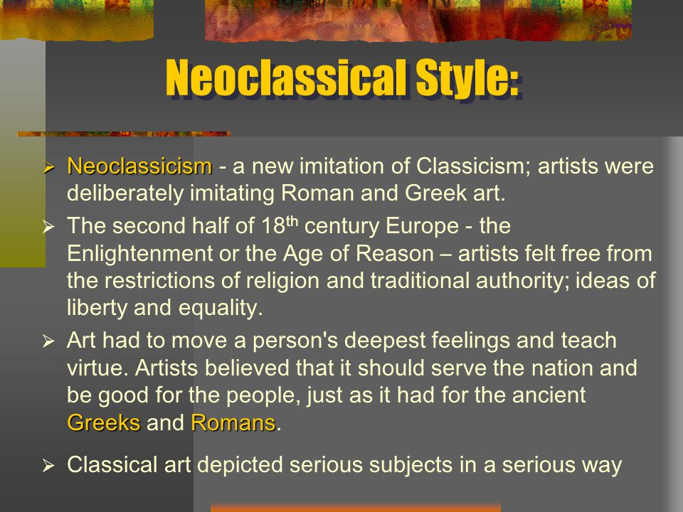 Neoclassical Style:  Neoclassicism  Neoclassicism - a new imitation of Classicism; artists were deliberately imitating Roman and Greek art.
