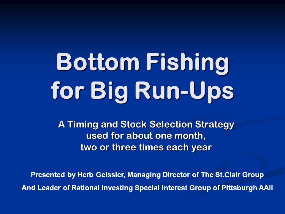 Bottom Fishing for Big Run-Ups A Timing and Stock Selection Strategy used for about one month, two or three times each year Presented by Herb Geissler, Managing Director of The St.Clair Group And Leader of Rational Investing Special Interest Group of Pittsburgh AAII