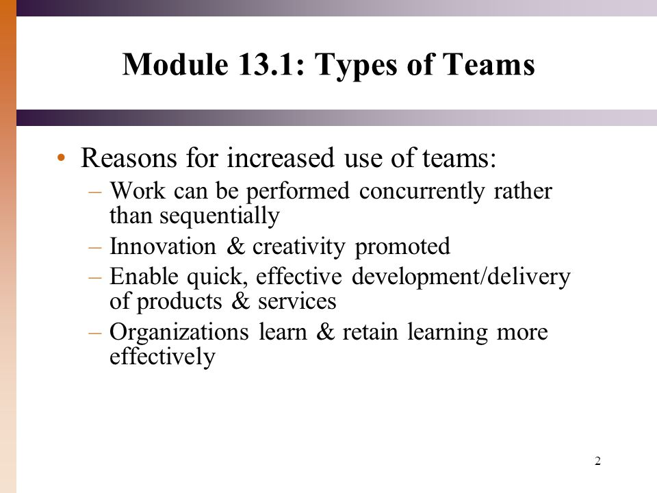 2 Module 13.1: Types of Teams Reasons for increased use of teams: –Work can be performed concurrently rather than sequentially –Innovation & creativity promoted –Enable quick, effective development/delivery of products & services –Organizations learn & retain learning more effectively