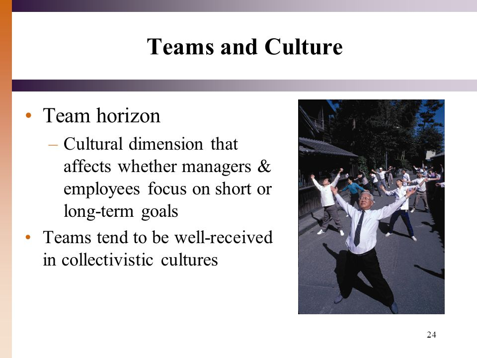 24 Teams and Culture Team horizon –Cultural dimension that affects whether managers & employees focus on short or long-term goals Teams tend to be well-received in collectivistic cultures