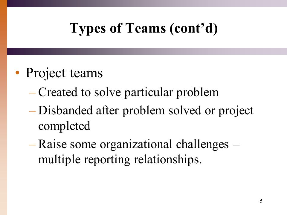 5 Types of Teams (cont'd) Project teams –Created to solve particular problem –Disbanded after problem solved or project completed –Raise some organizational challenges – multiple reporting relationships.
