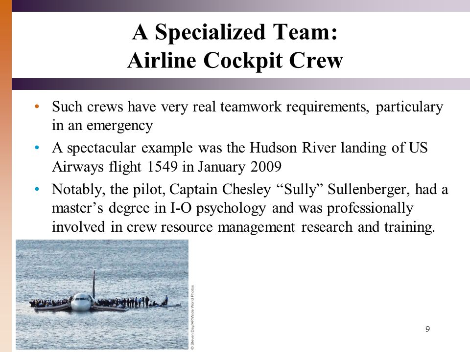 9 A Specialized Team: Airline Cockpit Crew Such crews have very real teamwork requirements, particulary in an emergency A spectacular example was the Hudson River landing of US Airways flight 1549 in January 2009 Notably, the pilot, Captain Chesley Sully Sullenberger, had a master's degree in I-O psychology and was professionally involved in crew resource management research and training.