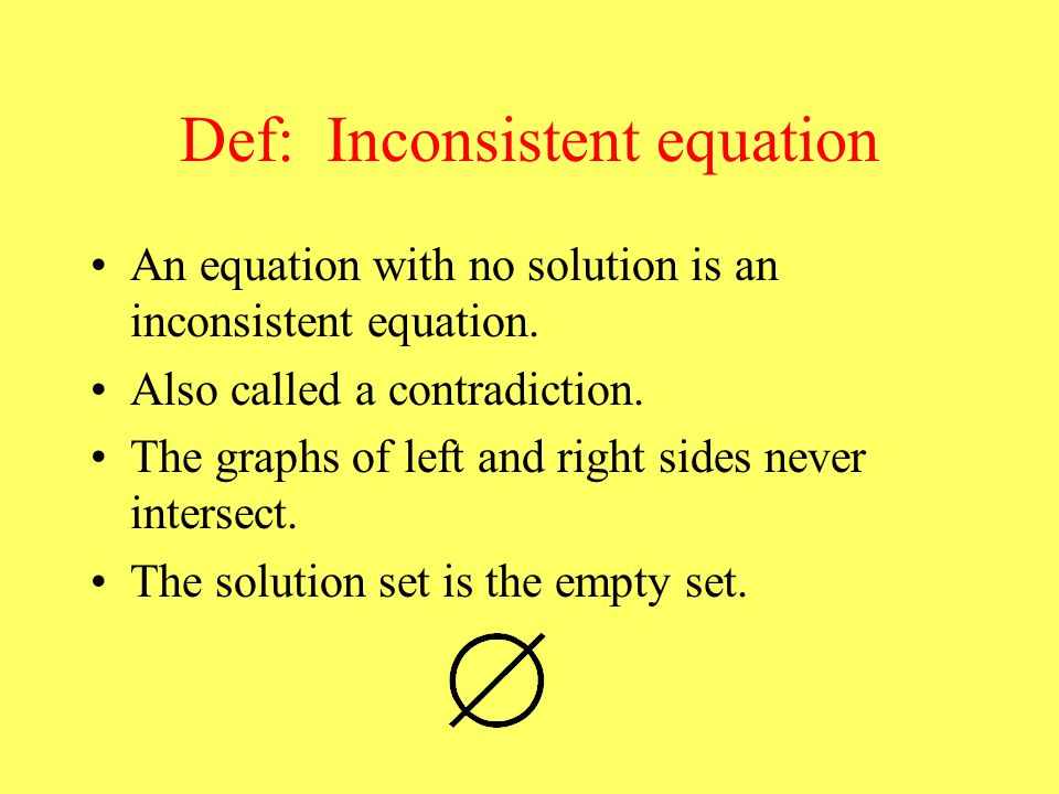 Def: Inconsistent equation An equation with no solution is an inconsistent equation.
