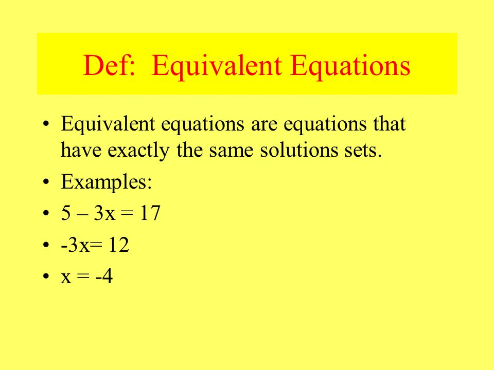 Def: Equivalent Equations Equivalent equations are equations that have exactly the same solutions sets.