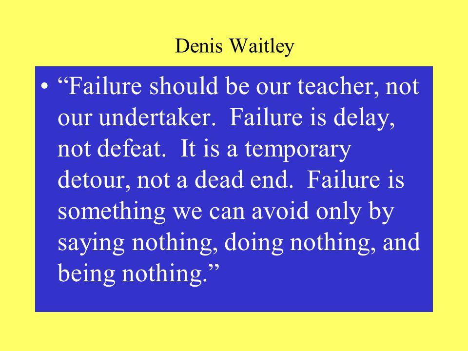 Denis Waitley Failure should be our teacher, not our undertaker.