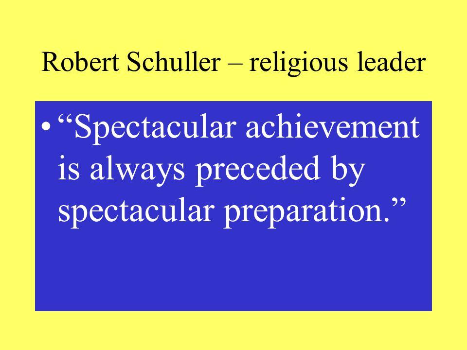 Robert Schuller – religious leader Spectacular achievement is always preceded by spectacular preparation.