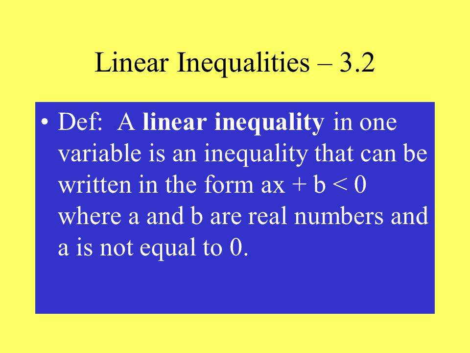 Linear Inequalities – 3.2 Def: A linear inequality in one variable is an inequality that can be written in the form ax + b < 0 where a and b are real numbers and a is not equal to 0.