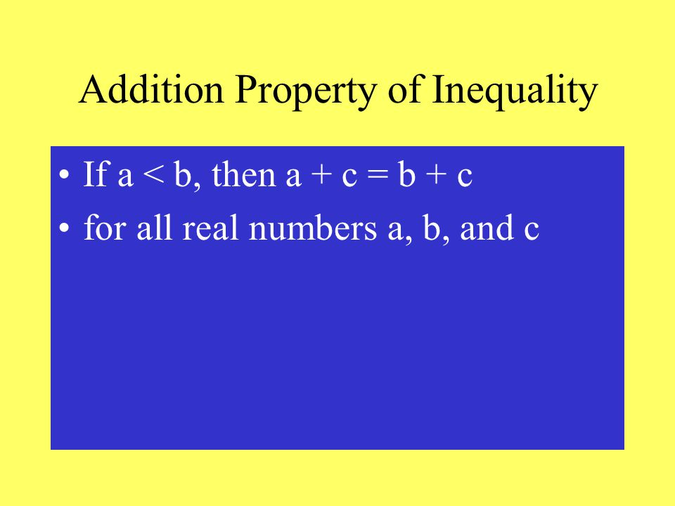 Addition Property of Inequality If a < b, then a + c = b + c for all real numbers a, b, and c