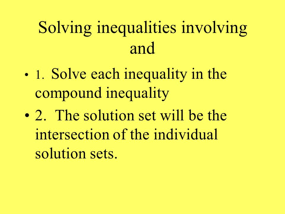 Solving inequalities involving and 1. Solve each inequality in the compound inequality 2.