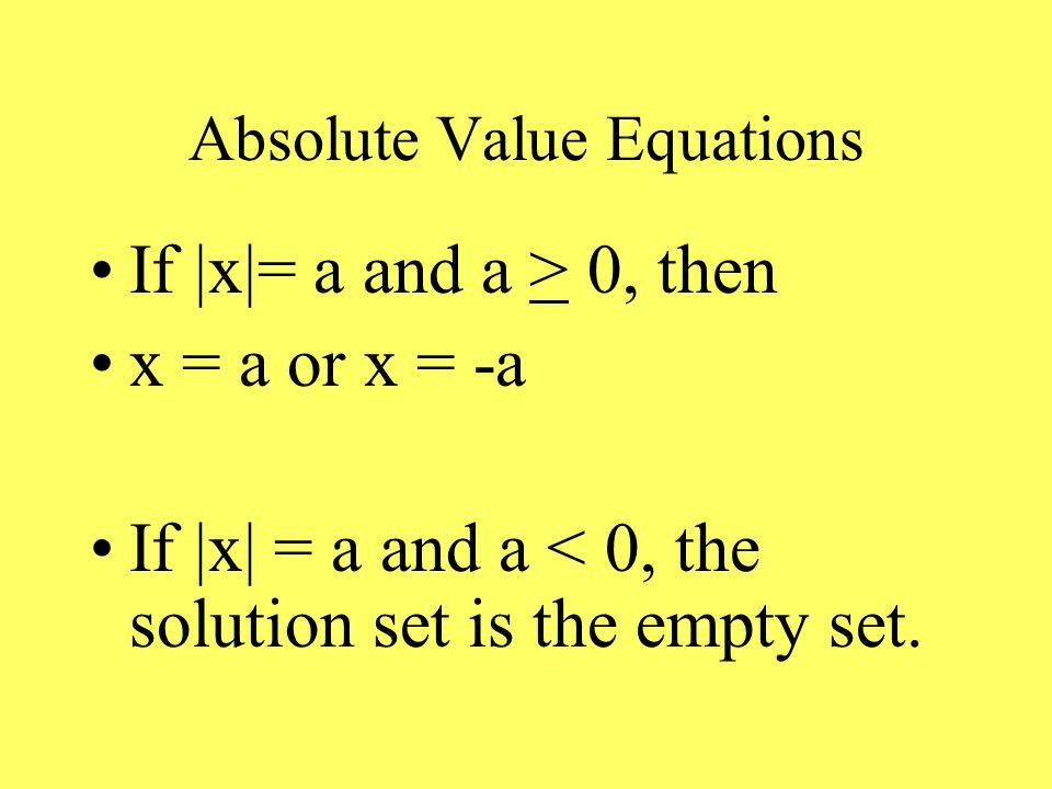 Absolute Value Equations If |x|= a and a > 0, then x = a or x = -a If |x| = a and a < 0, the solution set is the empty set.
