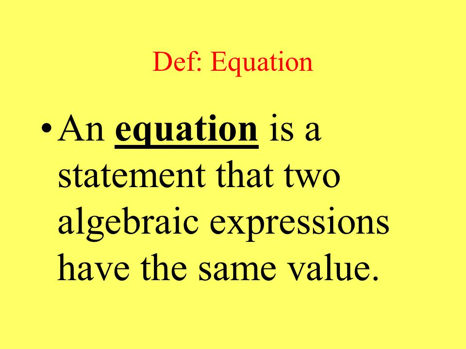 Def: Equation An equation is a statement that two algebraic expressions have the same value.