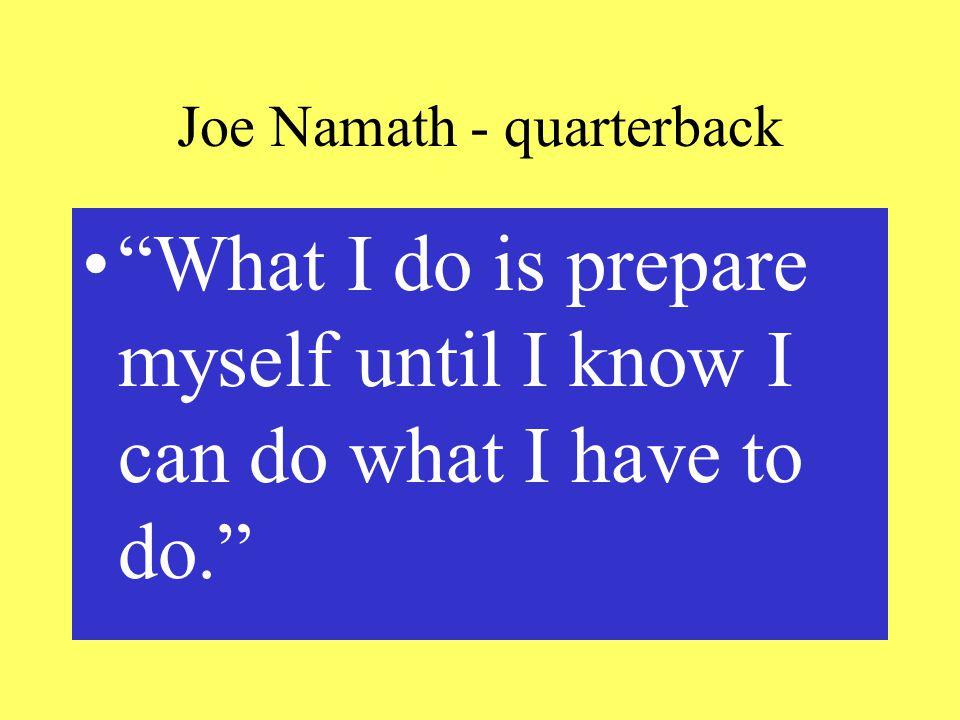 Joe Namath - quarterback What I do is prepare myself until I know I can do what I have to do.