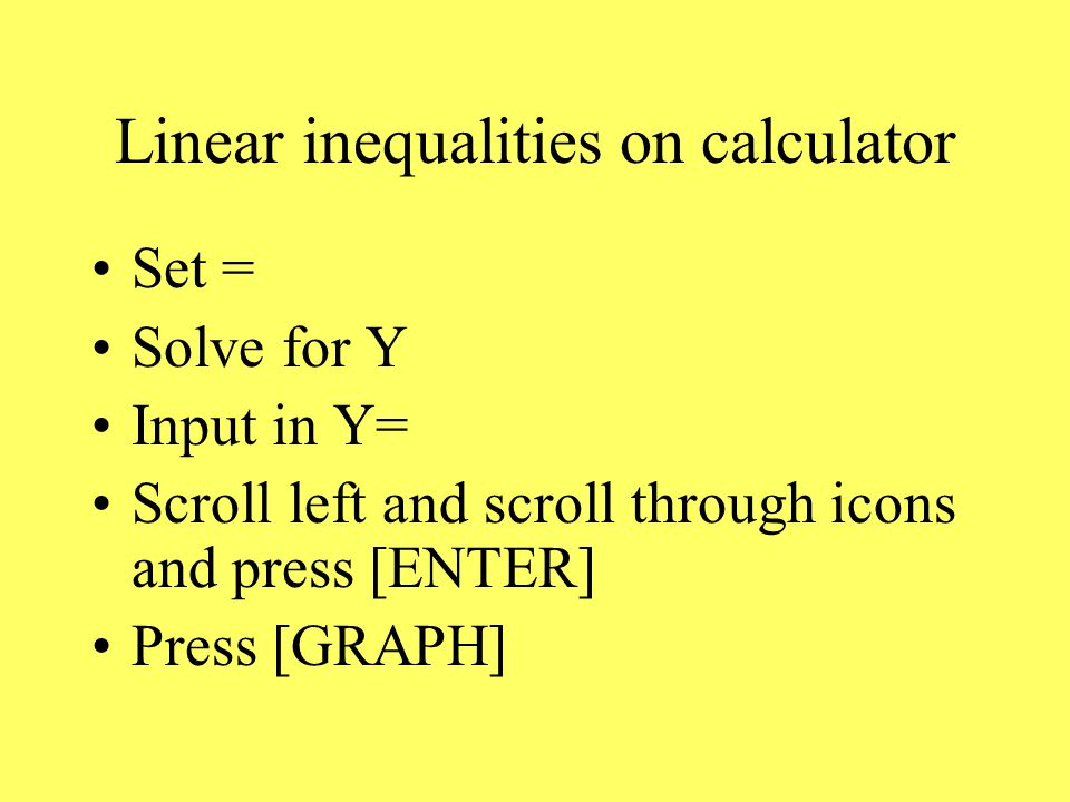 Linear inequalities on calculator Set = Solve for Y Input in Y= Scroll left and scroll through icons and press [ENTER] Press [GRAPH]