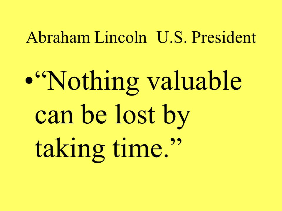 Abraham Lincoln U.S. President Nothing valuable can be lost by taking time.