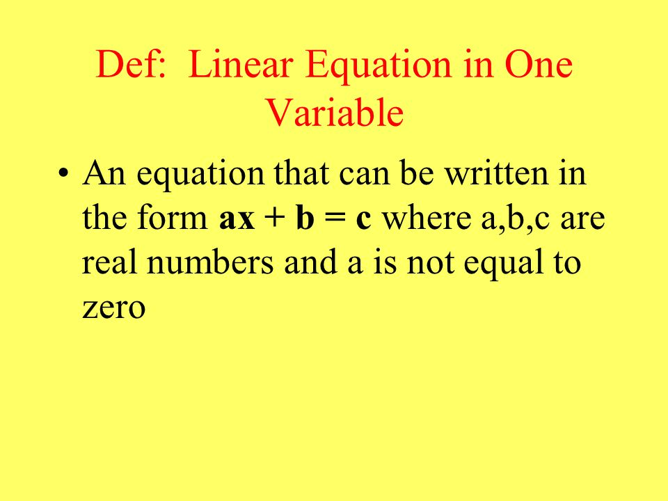 Def: Linear Equation in One Variable An equation that can be written in the form ax + b = c where a,b,c are real numbers and a is not equal to zero