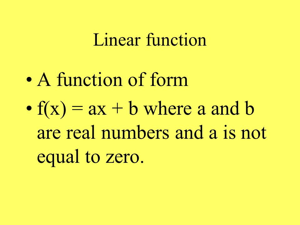 Linear function A function of form f(x) = ax + b where a and b are real numbers and a is not equal to zero.