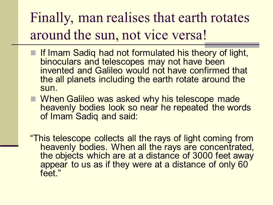 Finally, man realises that earth rotates around the sun, not vice versa! If Imam Sadiq had not formulated his theory of light, binoculars and telescop