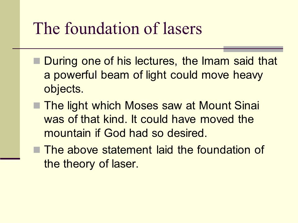The foundation of lasers During one of his lectures, the Imam said that a powerful beam of light could move heavy objects. The light which Moses saw a