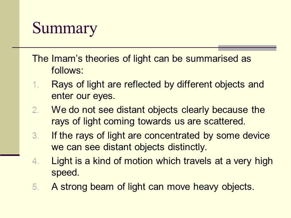 Summary The Imam's theories of light can be summarised as follows: 1. Rays of light are reflected by different objects and enter our eyes. 2. We do no