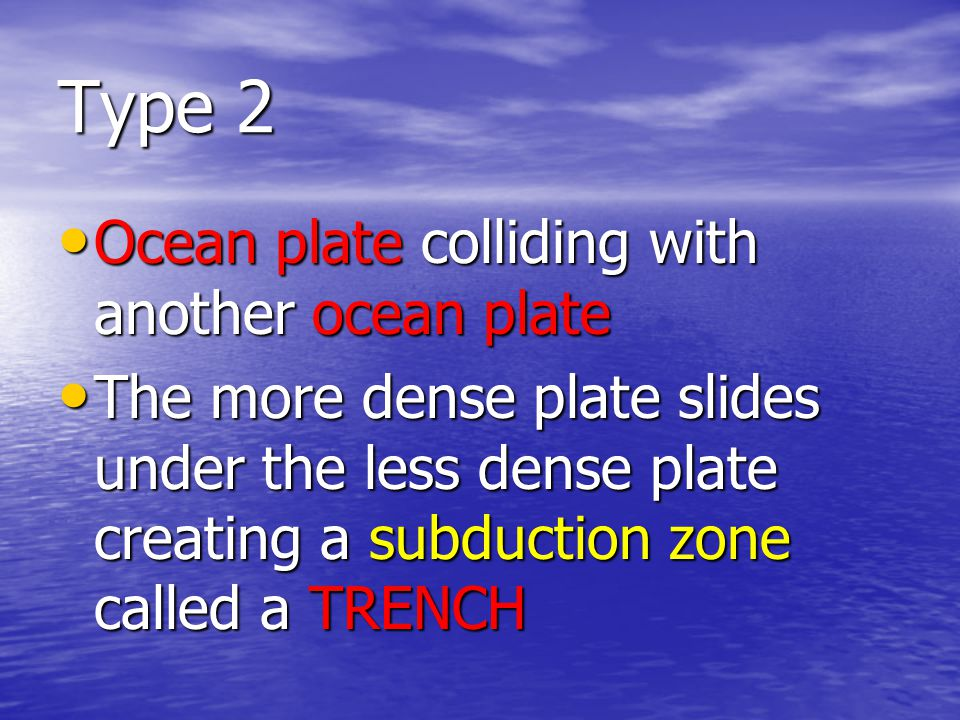 Type 2 Ocean plate colliding with another ocean plate Ocean plate colliding with another ocean plate The more dense plate slides under the less dense